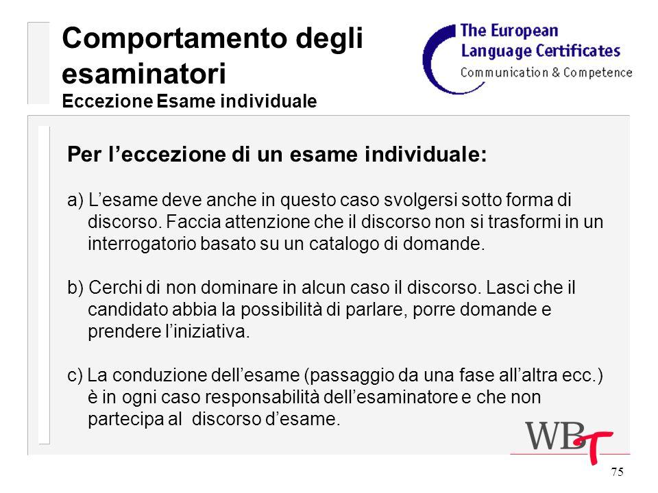 75 Comportamento degli esaminatori Eccezione Esame individuale Per leccezione di un esame individuale: a) Lesame deve anche in questo caso svolgersi sotto forma di discorso.