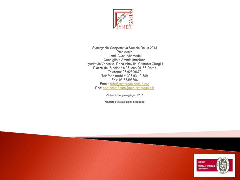 Synergasìa Cooperativa Sociale Onlus 2013 Presidente Jamil Awan Ahamede Consiglio dAmministrazione Lyudmyla Vasenko, Rosa Altavilla, Cristofer Giorgilli Piazza del Biscione n 95, cap 00186 Roma Telefono: 06 92599672 Telefono mobile: 393 93 19 589 Fax: 06 83395804 Email: info@synergasiaonlus.orginfo@synergasiaonlus.org Pec: postacertificata@pec.synergasia.itpostacertificata@pec.synergasia.it Finito di stampare giugno 2013 Redatto a cura di Baldi Elisabetta