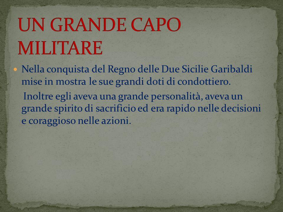 Nella conquista del Regno delle Due Sicilie Garibaldi mise in mostra le sue grandi doti di condottiero. Inoltre egli aveva una grande personalità, ave