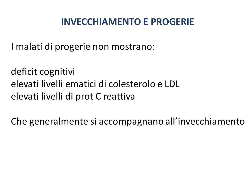 INVECCHIAMENTO E PROGERIE I malati di progerie non mostrano: deficit cognitivi elevati livelli ematici di colesterolo e LDL elevati livelli di prot C reattiva Che generalmente si accompagnano allinvecchiamento