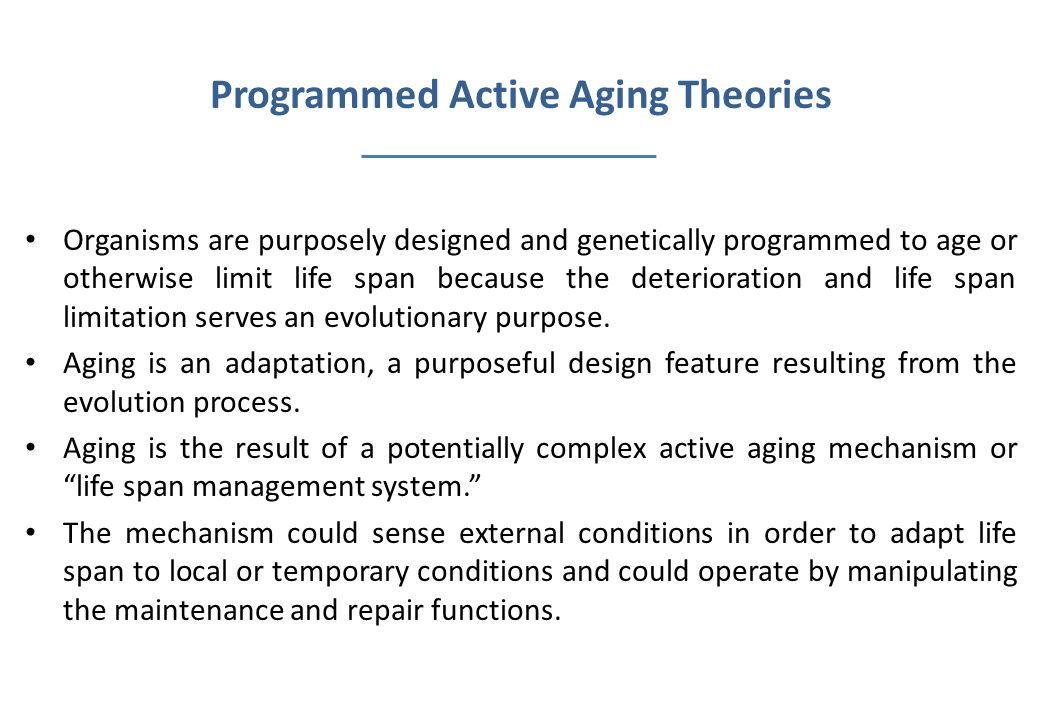 Programmed Active Aging Theories Organisms are purposely designed and genetically programmed to age or otherwise limit life span because the deteriora