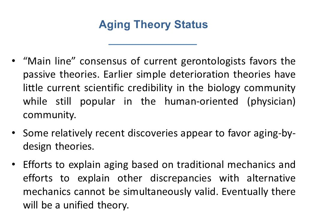 Aging Theory Status Main line consensus of current gerontologists favors the passive theories. Earlier simple deterioration theories have little curre