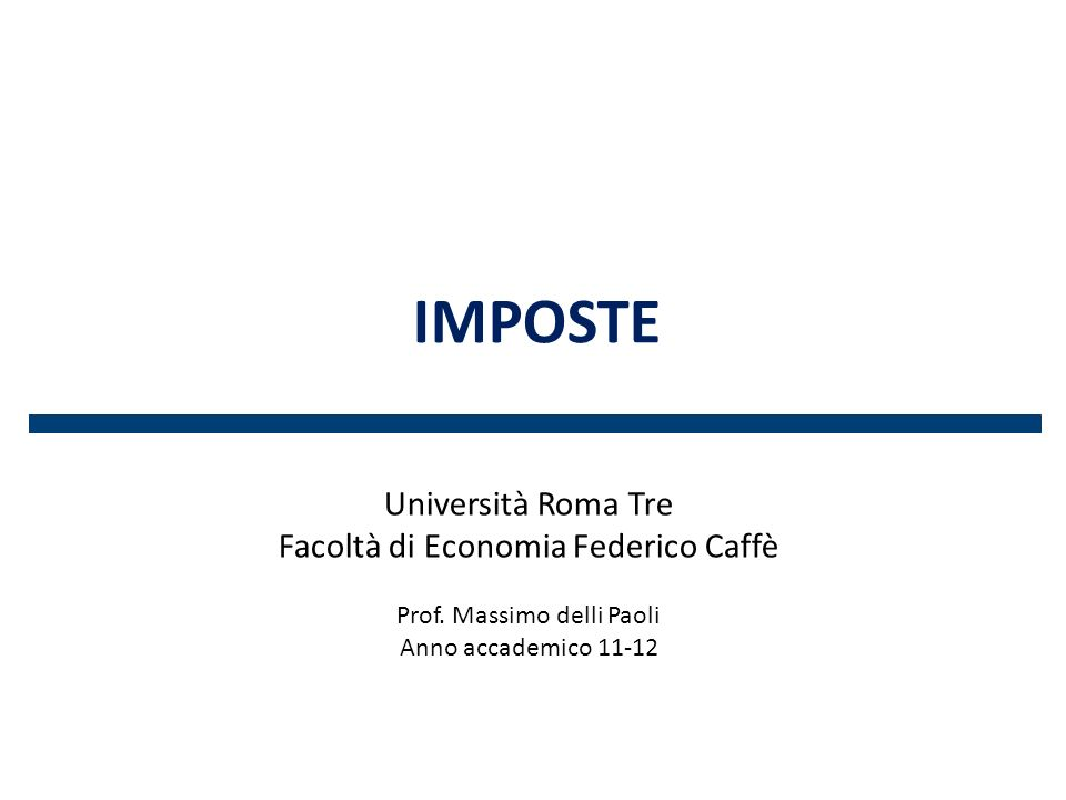 IMPOSTE Università Roma Tre Facoltà di Economia Federico Caffè Prof. Massimo delli Paoli Anno accademico 11-12