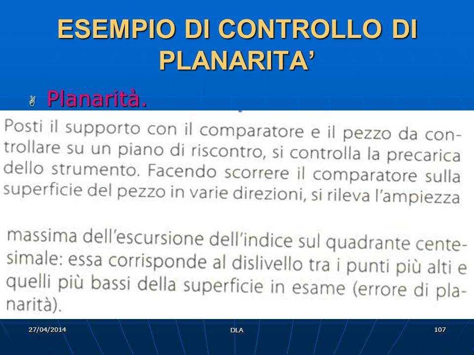 27/04/2014 DLA 107 ESEMPIO DI CONTROLLO DI PLANARITA Planarità. Planarità.