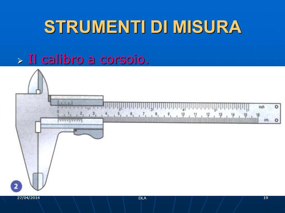27/04/2014 DLA 19 STRUMENTI DI MISURA Il calibro a corsoio. Il calibro a corsoio.