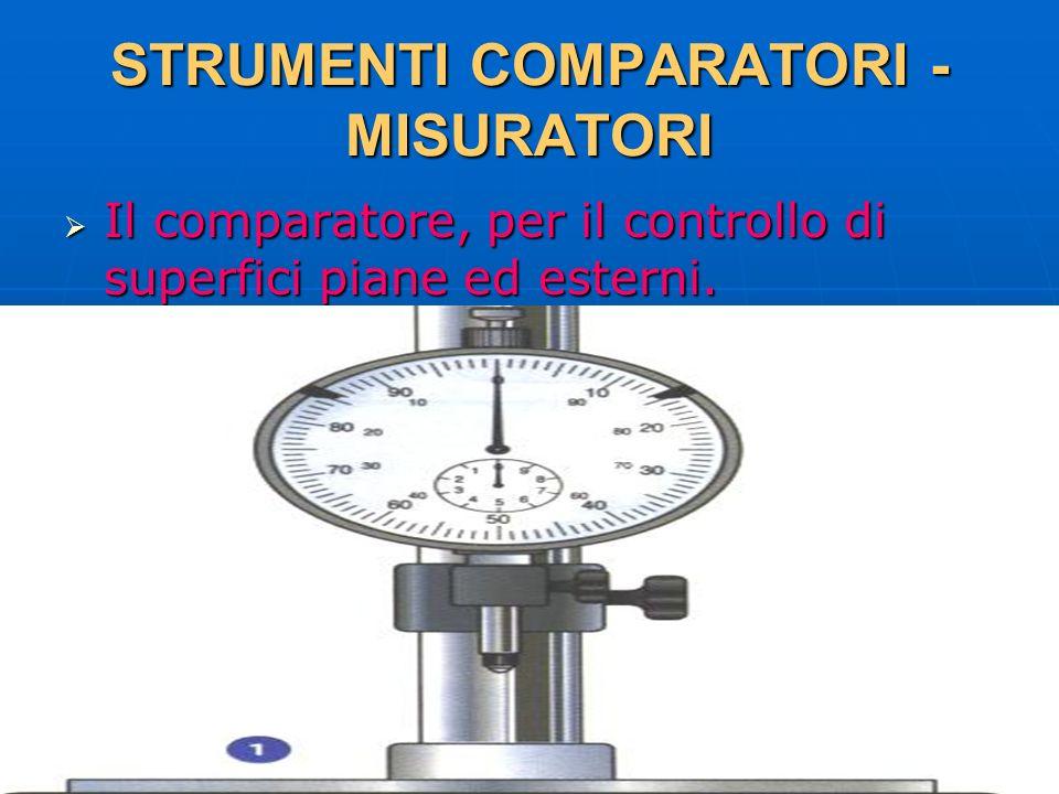 27/04/2014 DLA 26 STRUMENTI COMPARATORI - MISURATORI Il comparatore, per il controllo di superfici piane ed esterni. Il comparatore, per il controllo