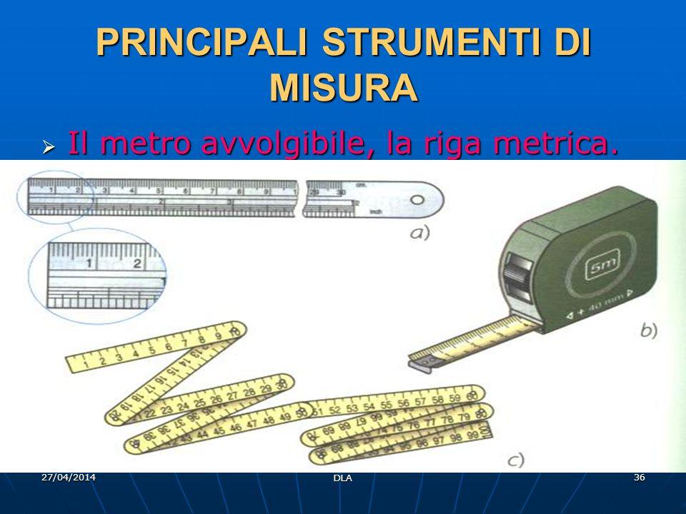 27/04/2014 DLA 36 PRINCIPALI STRUMENTI DI MISURA Il metro avvolgibile, la riga metrica. Il metro avvolgibile, la riga metrica.