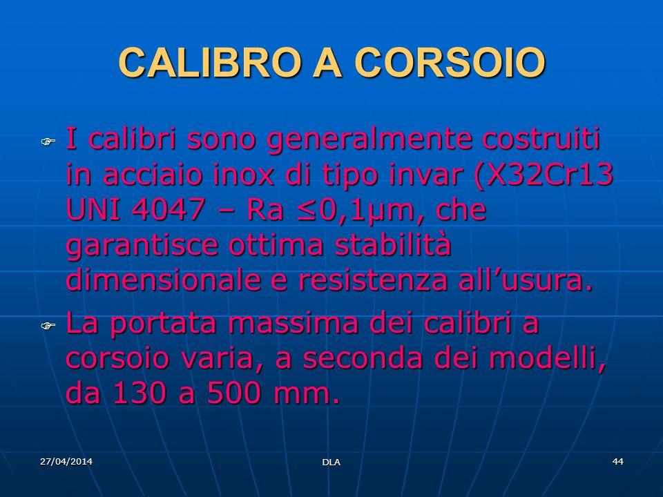 27/04/2014 DLA 44 CALIBRO A CORSOIO I calibri sono generalmente costruiti in acciaio inox di tipo invar (X32Cr13 UNI 4047 – Ra 0,1µm, che garantisce o