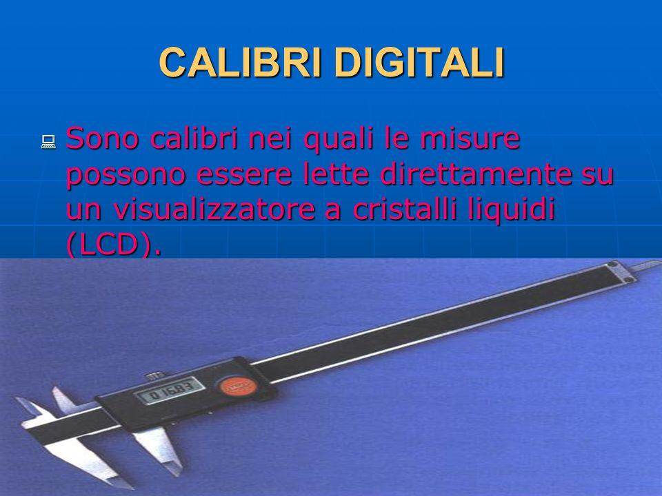27/04/2014 DLA 56 CALIBRI DIGITALI Sono calibri nei quali le misure possono essere lette direttamente su un visualizzatore a cristalli liquidi (LCD).