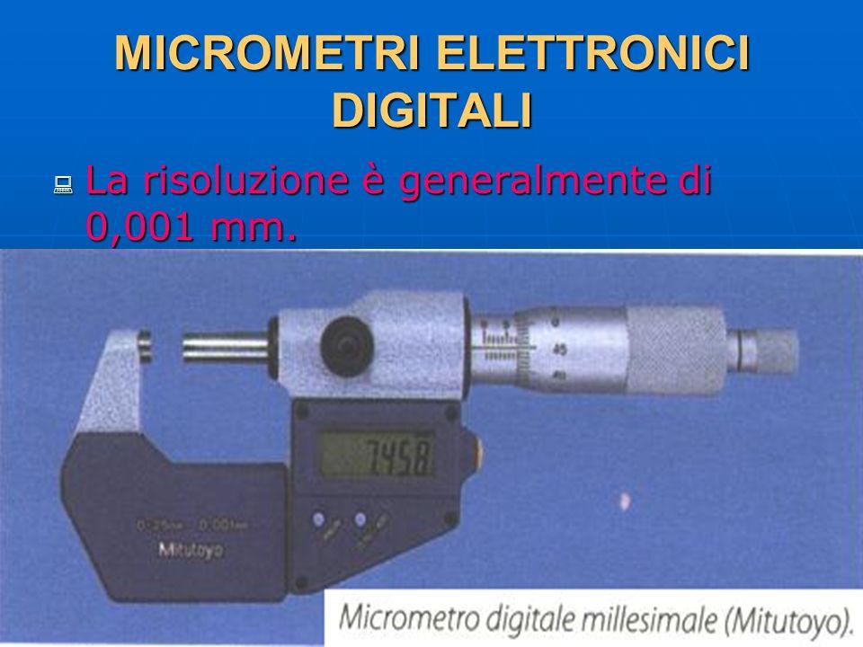 27/04/2014 DLA 77 MICROMETRI ELETTRONICI DIGITALI La risoluzione è generalmente di 0,001 mm. La risoluzione è generalmente di 0,001 mm.