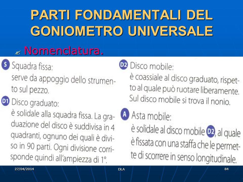 27/04/2014 DLA 84 PARTI FONDAMENTALI DEL GONIOMETRO UNIVERSALE Nomenclatura. Nomenclatura.