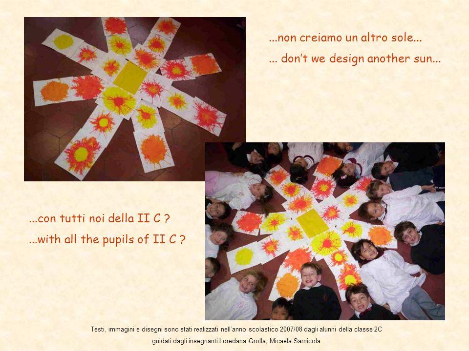 ...non creiamo un altro sole...... dont we design another sun......con tutti noi della II C ?...with all the pupils of II C ? Testi, immagini e disegn