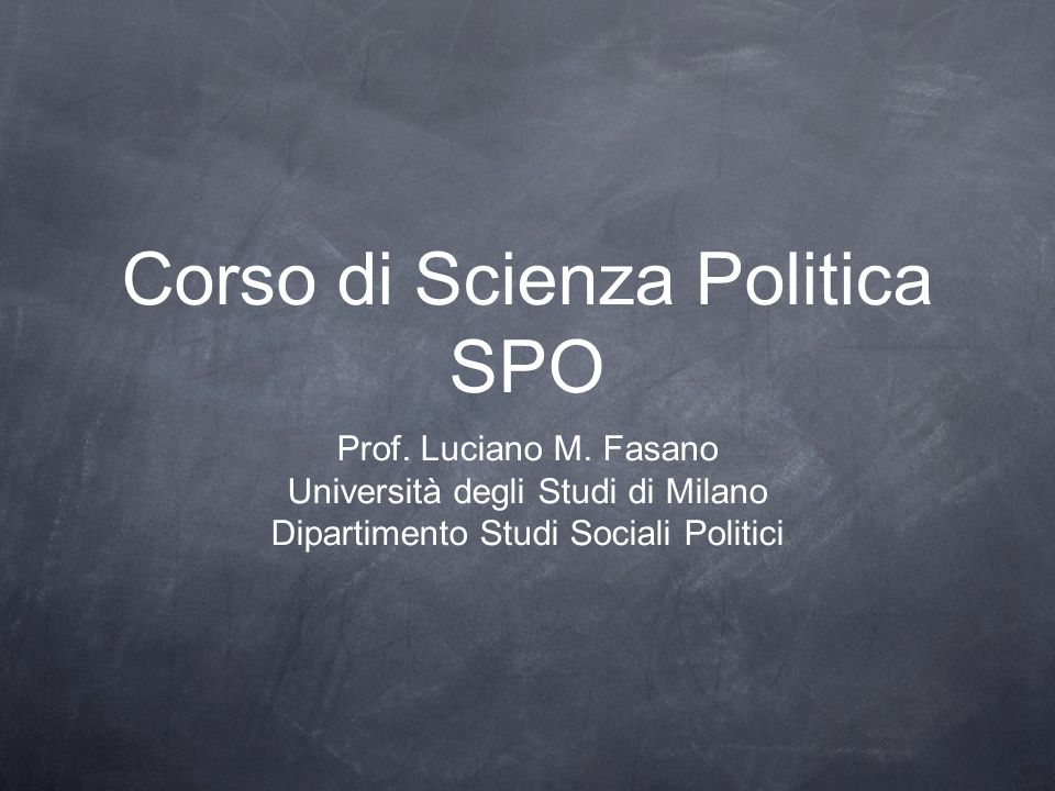 Corso di Scienza Politica SPO Prof. Luciano M. Fasano Università degli Studi di Milano Dipartimento Studi Sociali Politici