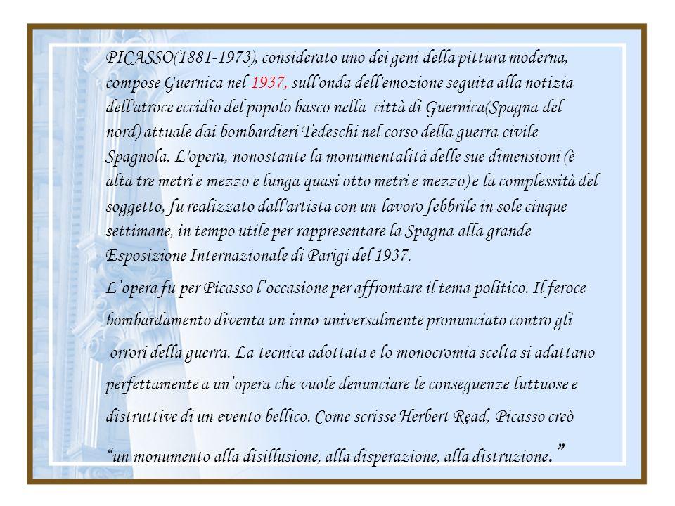 PICASSO(1881-1973), considerato uno dei geni della pittura moderna, compose Guernica nel 1937, sull'onda dell'emozione seguita alla notizia dell'atroc