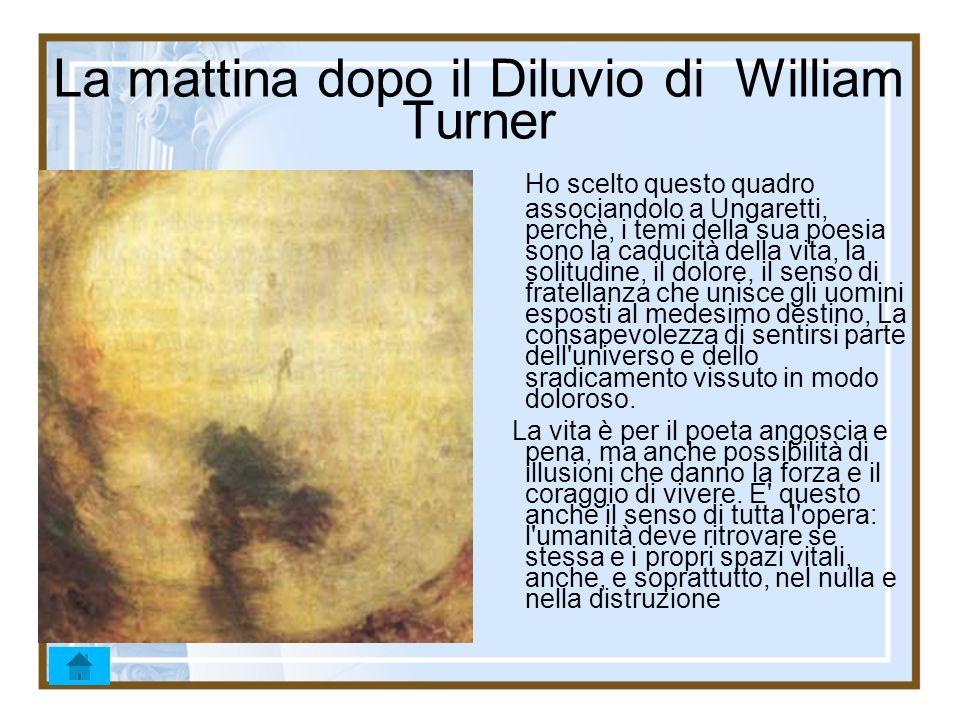 La mattina dopo il Diluvio di William Turner Ho scelto questo quadro associandolo a Ungaretti, perchè, i temi della sua poesia sono la caducità della
