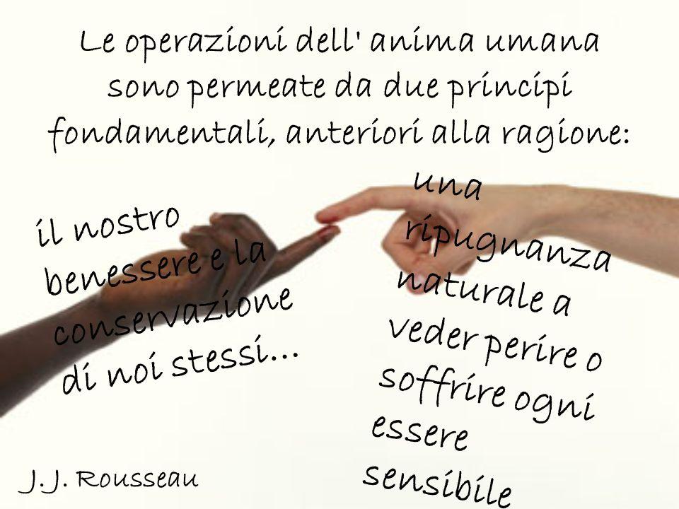 Le operazioni dell' anima umana sono permeate da due principi fondamentali, anteriori alla ragione: J. J. Rousseau il nostro benessere e la conservazi