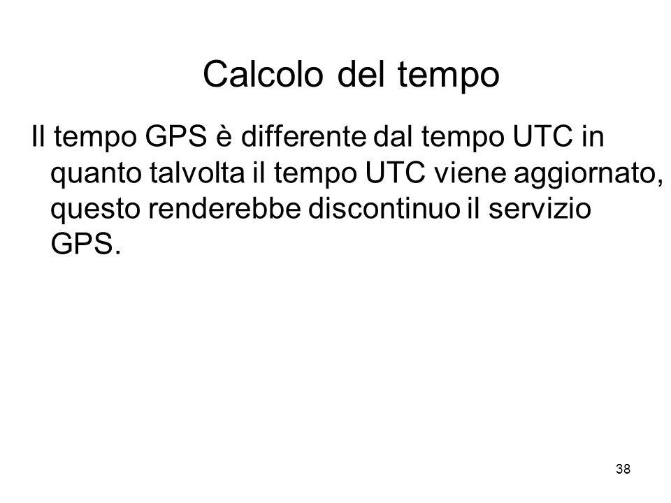 38 Calcolo del tempo Il tempo GPS è differente dal tempo UTC in quanto talvolta il tempo UTC viene aggiornato, questo renderebbe discontinuo il serviz