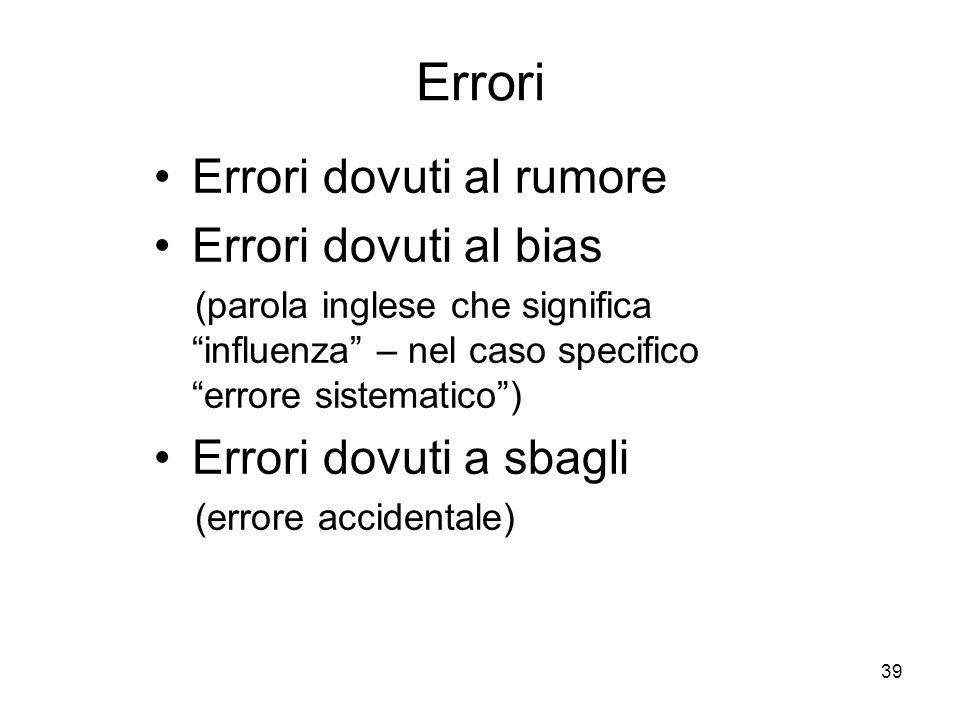 39 Errori Errori dovuti al rumore Errori dovuti al bias (parola inglese che significa influenza – nel caso specifico errore sistematico) Errori dovuti