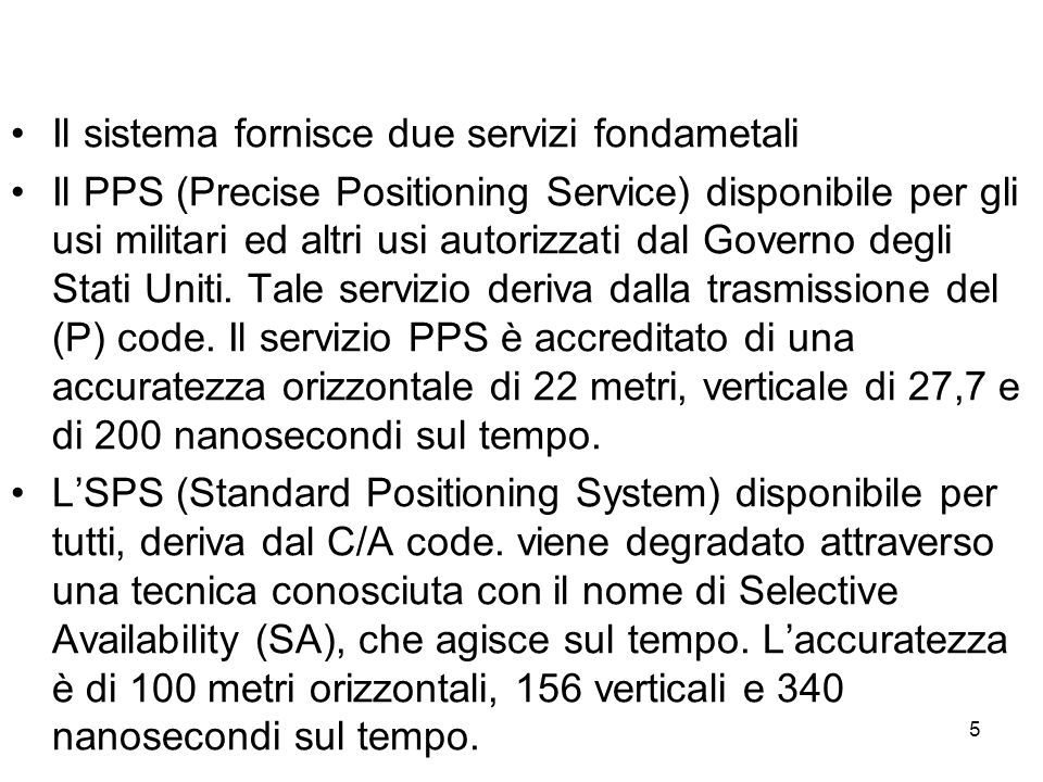 5 Il sistema fornisce due servizi fondametali Il PPS (Precise Positioning Service) disponibile per gli usi militari ed altri usi autorizzati dal Gover
