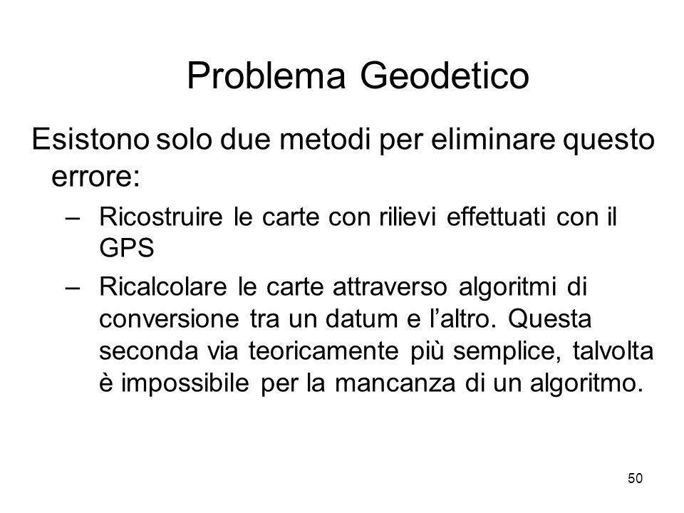 50 Problema Geodetico Esistono solo due metodi per eliminare questo errore: –Ricostruire le carte con rilievi effettuati con il GPS –Ricalcolare le ca