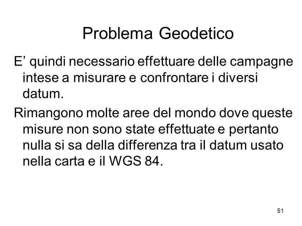 51 Problema Geodetico E quindi necessario effettuare delle campagne intese a misurare e confrontare i diversi datum. Rimangono molte aree del mondo do