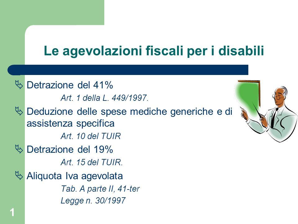 1 Le agevolazioni fiscali per i disabili Detrazione del 41% Art. 1 della L. 449/1997. Deduzione delle spese mediche generiche e di assistenza specific