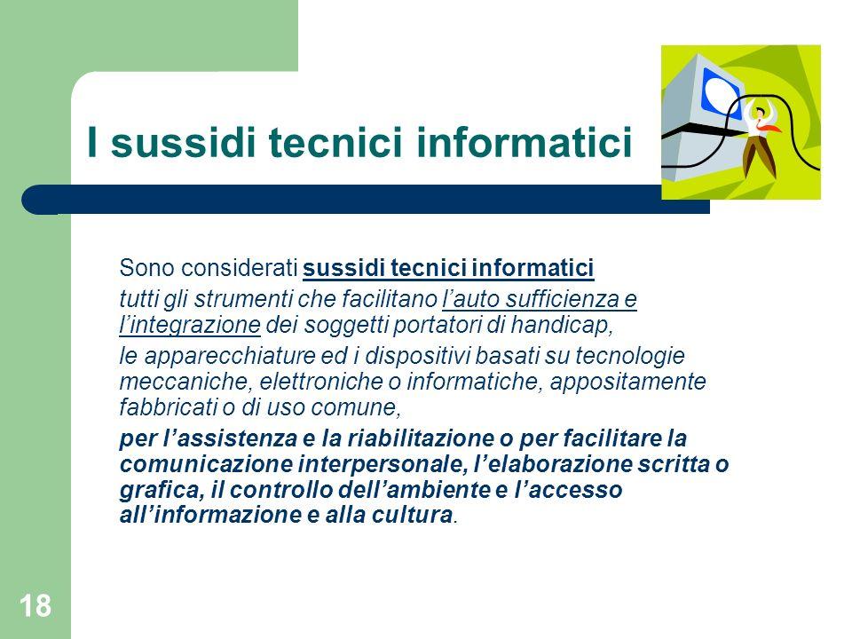 18 I sussidi tecnici informatici Sono considerati sussidi tecnici informatici tutti gli strumenti che facilitano lauto sufficienza e lintegrazione dei