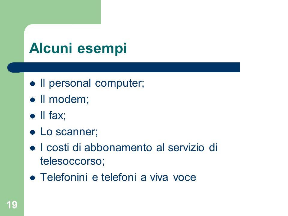 19 Alcuni esempi Il personal computer; Il modem; Il fax; Lo scanner; I costi di abbonamento al servizio di telesoccorso; Telefonini e telefoni a viva
