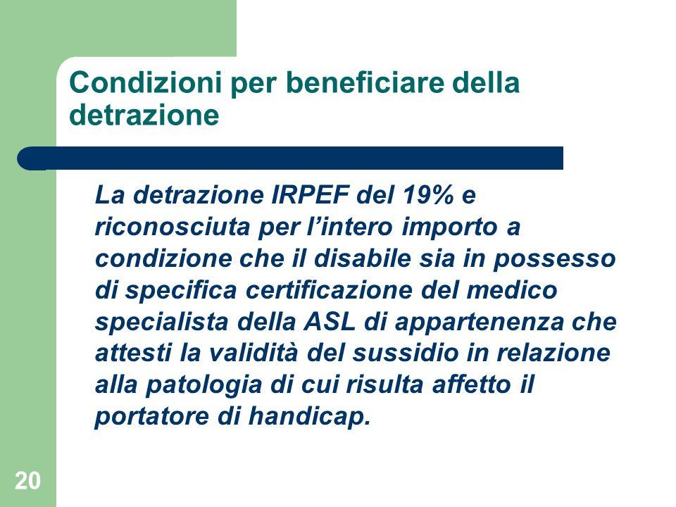 20 Condizioni per beneficiare della detrazione La detrazione IRPEF del 19% e riconosciuta per lintero importo a condizione che il disabile sia in poss