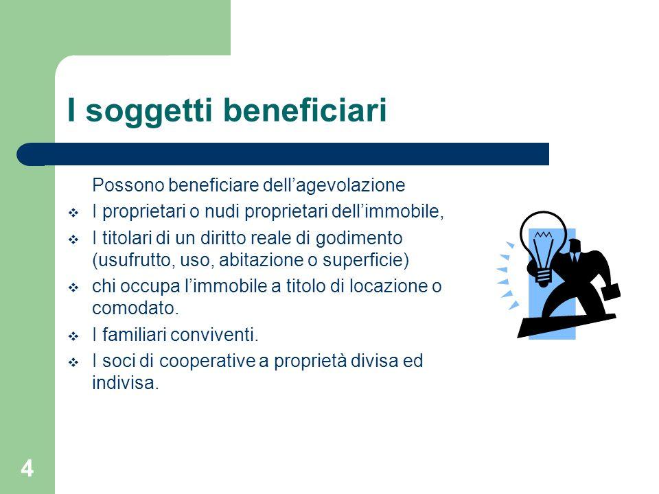 4 I soggetti beneficiari Possono beneficiare dellagevolazione I proprietari o nudi proprietari dellimmobile, I titolari di un diritto reale di godimen