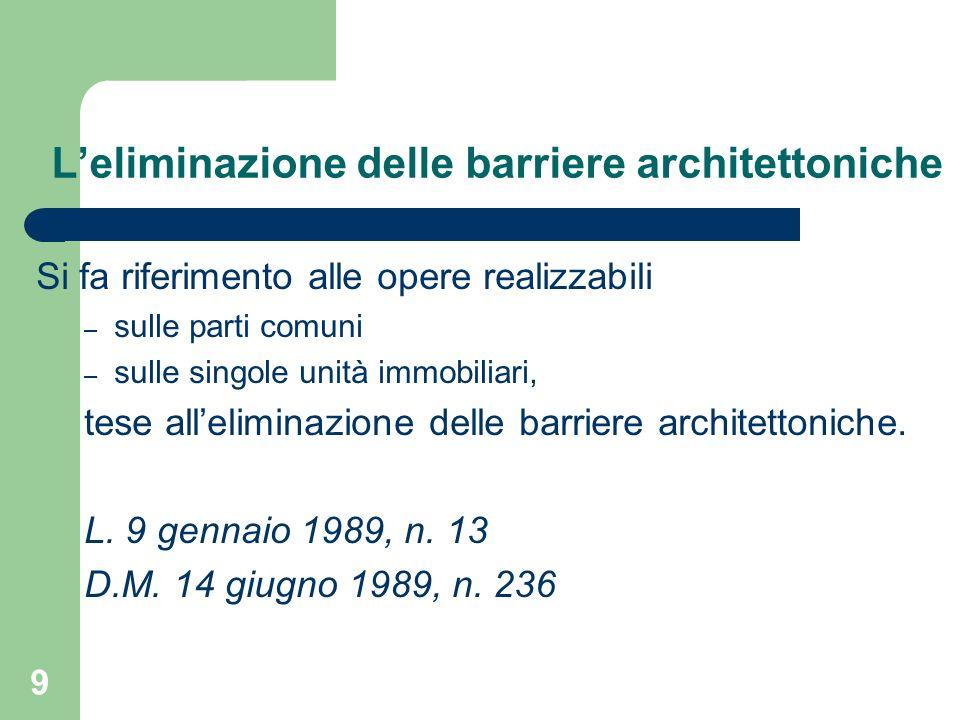 9 Leliminazione delle barriere architettoniche Si fa riferimento alle opere realizzabili – sulle parti comuni – sulle singole unità immobiliari, tese
