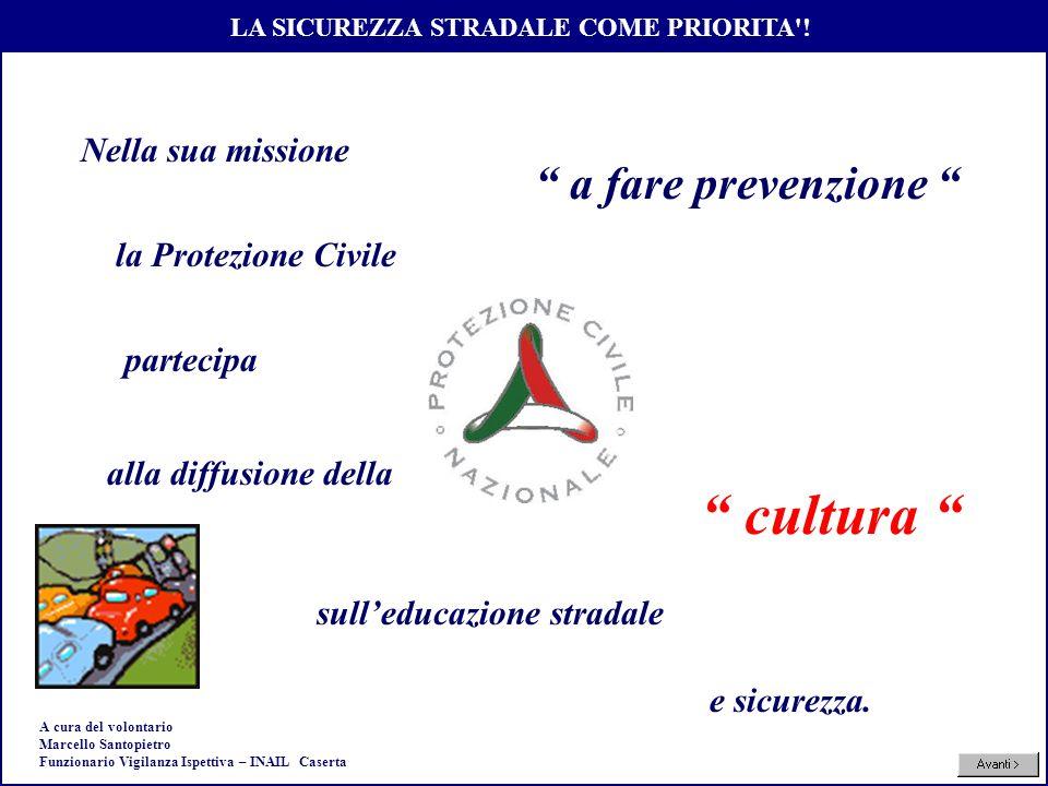 Sicurezza Stradale Nella sua missione a fare prevenzione partecipa cultura la Protezione Civile alla diffusione della LA SICUREZZA STRADALE COME PRIOR