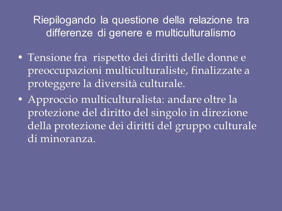 Riepilogando la questione della relazione tra differenze di genere e multiculturalismo Tensione fra rispetto dei diritti delle donne e preoccupazioni multiculturaliste, finalizzate a proteggere la diversità culturale.