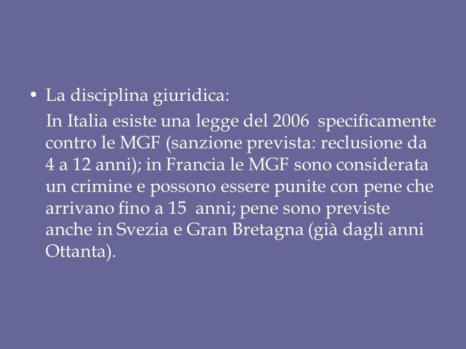 La disciplina giuridica: In Italia esiste una legge del 2006 specificamente contro le MGF (sanzione prevista: reclusione da 4 a 12 anni); in Francia le MGF sono considerata un crimine e possono essere punite con pene che arrivano fino a 15 anni; pene sono previste anche in Svezia e Gran Bretagna (già dagli anni Ottanta).