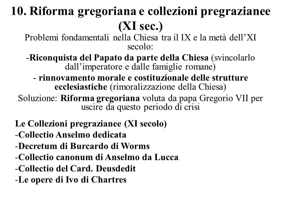 10. Riforma gregoriana e collezioni pregrazianee (XI sec.) Problemi fondamentali nella Chiesa tra il IX e la metà dellXI secolo: -Riconquista del Papa