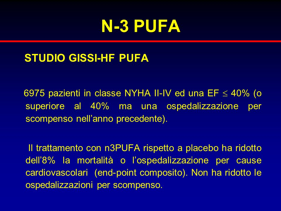 N-3 PUFA STUDIO GISSI-HF PUFA 6975 pazienti in classe NYHA II-IV ed una EF 40% (o superiore al 40% ma una ospedalizzazione per scompenso nellanno prec