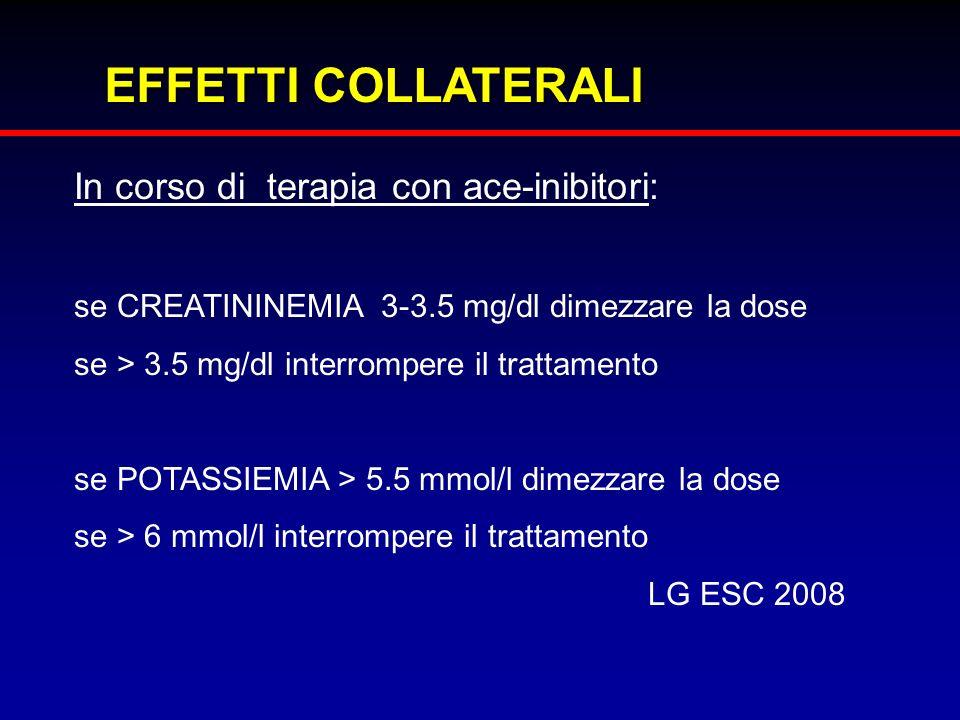 EFFETTI COLLATERALI In corso di terapia con ace-inibitori: se CREATININEMIA 3-3.5 mg/dl dimezzare la dose se > 3.5 mg/dl interrompere il trattamento s