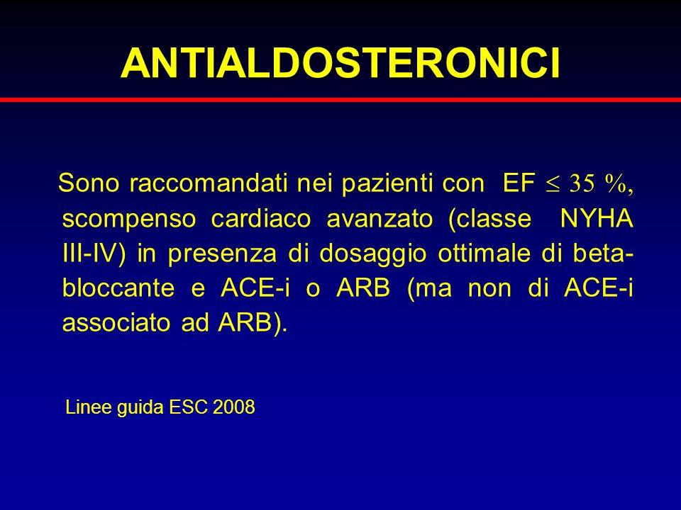 ANTIALDOSTERONICI Sono raccomandati nei pazienti con EF 35 %, scompenso cardiaco avanzato (classe NYHA III-IV) in presenza di dosaggio ottimale di bet