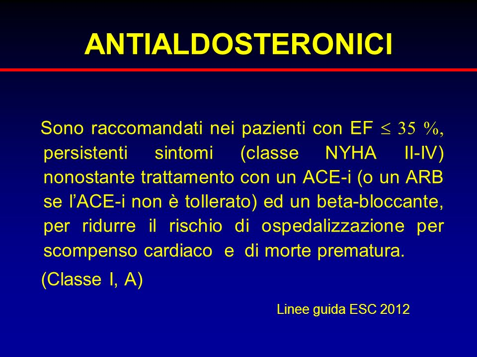 ANTIALDOSTERONICI Sono raccomandati nei pazienti con EF 35 %, persistenti sintomi (classe NYHA II-IV) nonostante trattamento con un ACE-i (o un ARB se