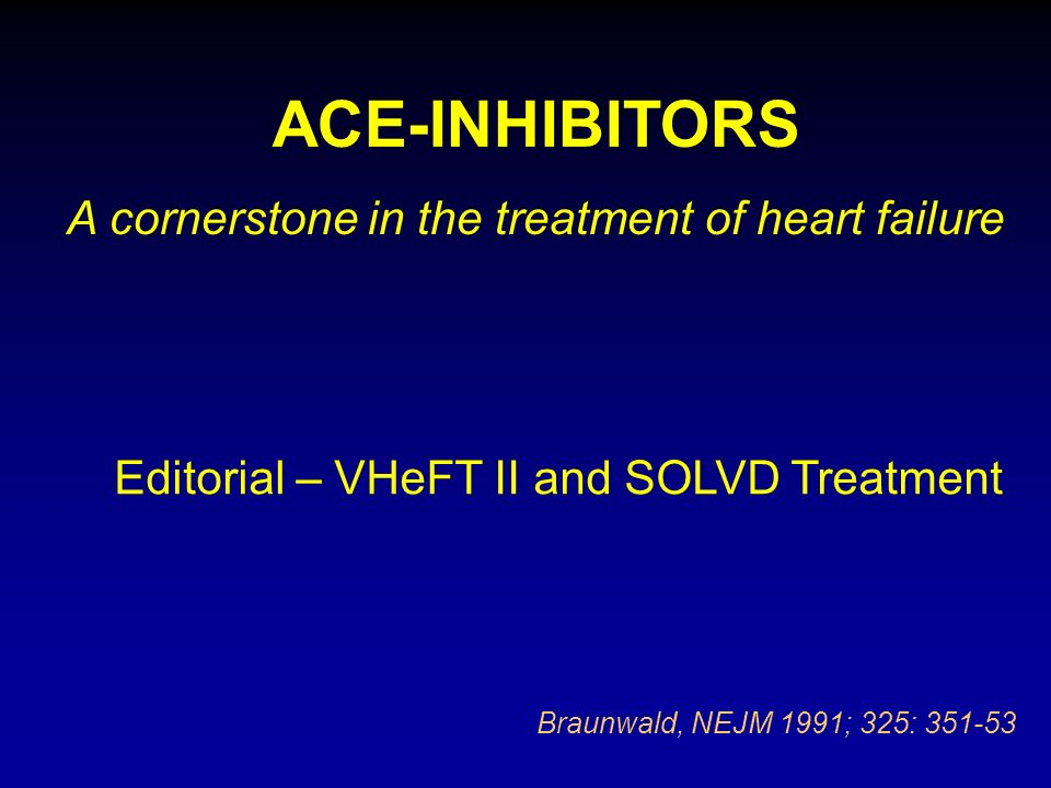ACE-INHIBITORS A cornerstone in the treatment of heart failure Braunwald, NEJM 1991; 325: 351-53 Editorial – VHeFT II and SOLVD Treatment