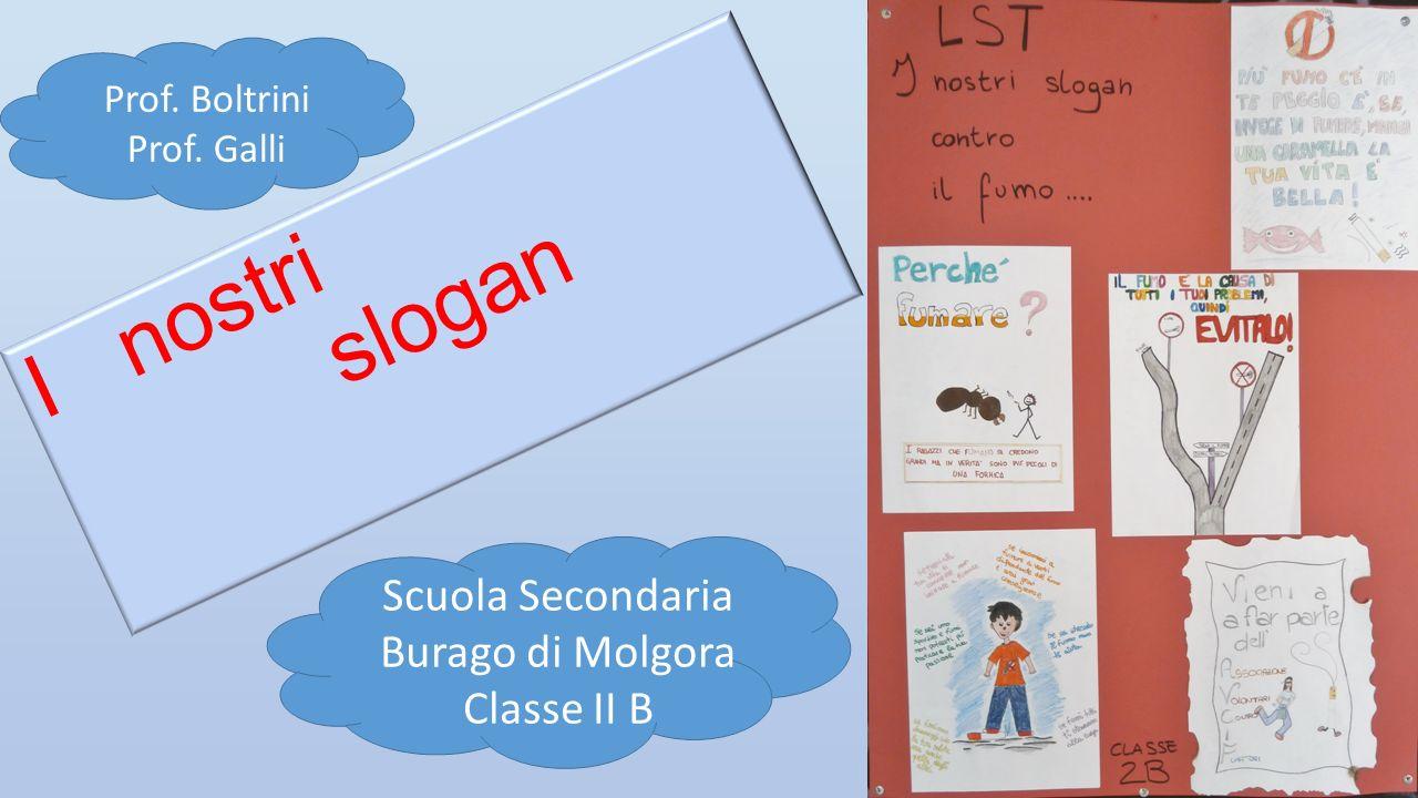 I nostri slogan Scuola Secondaria Burago di Molgora Classe II B Prof. Boltrini Prof. Galli