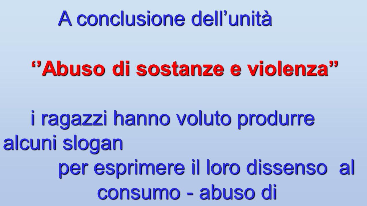 A conclusione dellunità Abuso di sostanze e violenza i ragazzi hanno voluto produrre alcuni slogan per esprimere il loro dissenso al consumo - abuso d