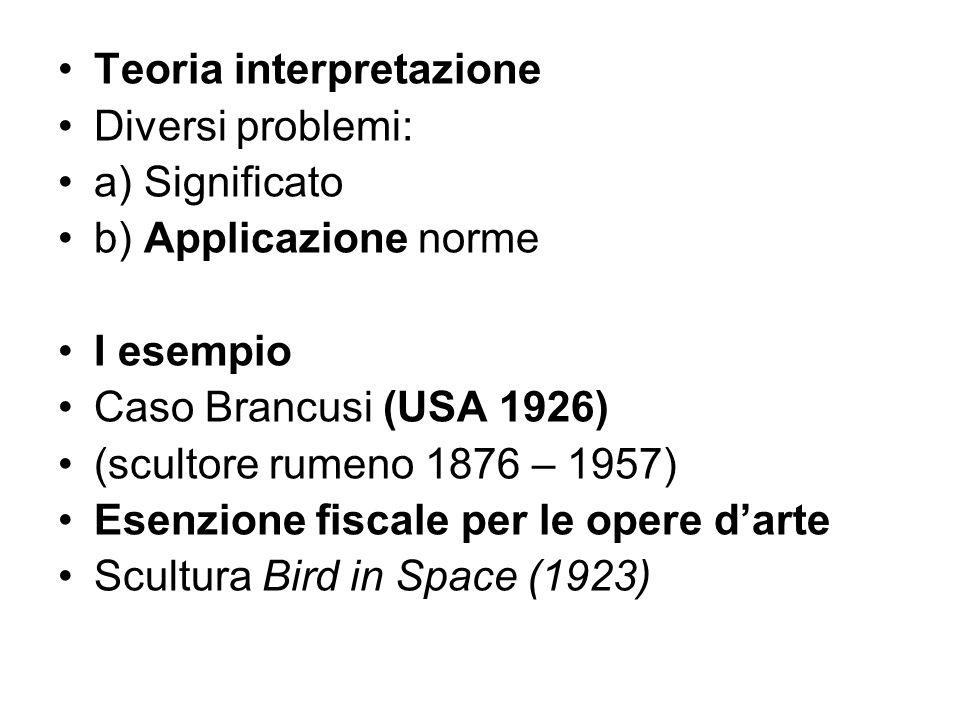 Teoria interpretazione Diversi problemi: a) Significato b) Applicazione norme I esempio Caso Brancusi (USA 1926) (scultore rumeno 1876 – 1957) Esenzio