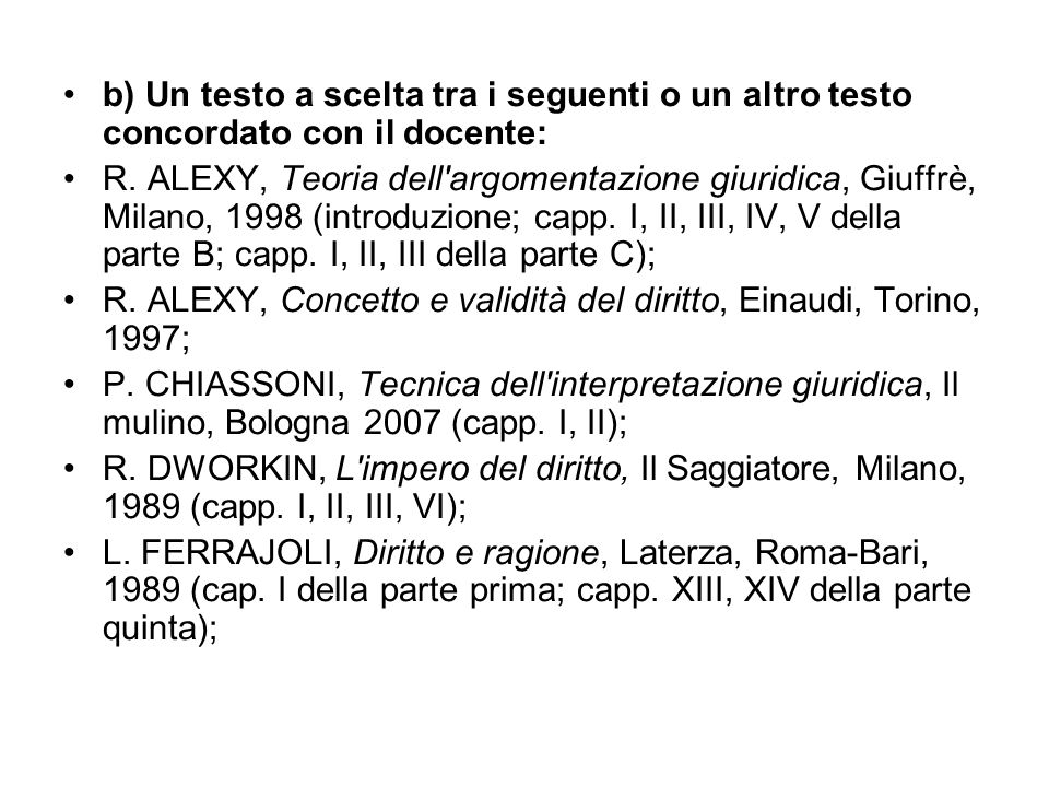 b) Un testo a scelta tra i seguenti o un altro testo concordato con il docente: R. ALEXY, Teoria dell'argomentazione giuridica, Giuffrè, Milano, 1998