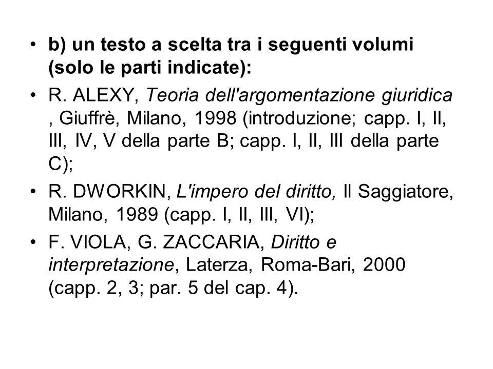 b) un testo a scelta tra i seguenti volumi (solo le parti indicate): R. ALEXY, Teoria dell'argomentazione giuridica, Giuffrè, Milano, 1998 (introduzio