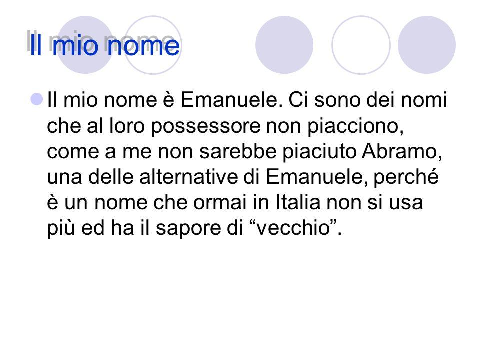 Il mio nome Il mio nome è Emanuele. Ci sono dei nomi che al loro possessore non piacciono, come a me non sarebbe piaciuto Abramo, una delle alternativ