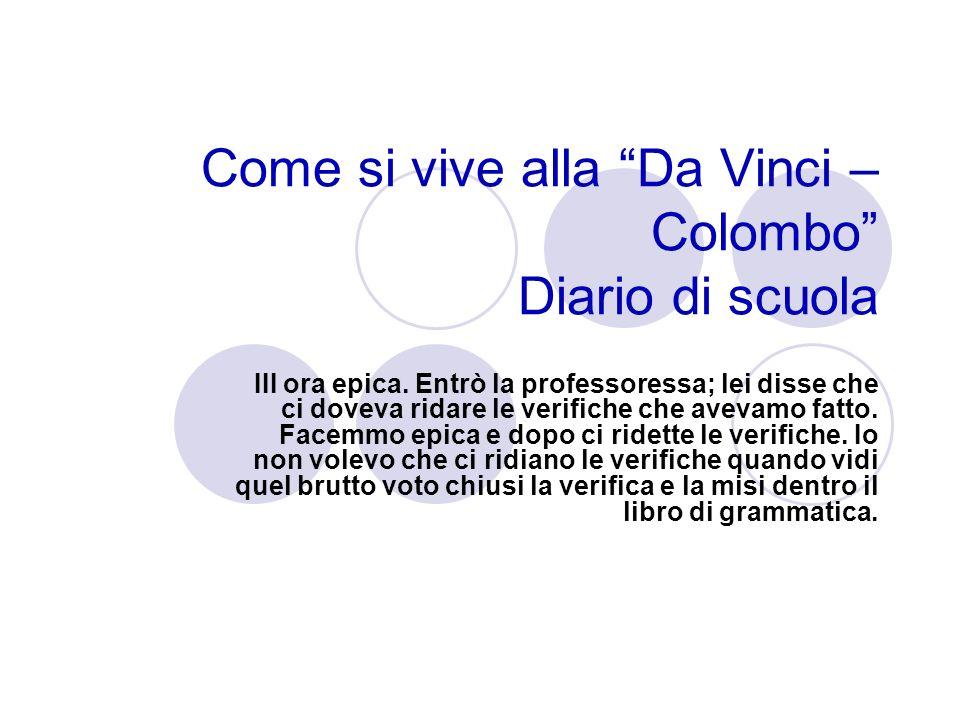 Come si vive alla Da Vinci – Colombo Diario di scuola III ora epica. Entrò la professoressa; lei disse che ci doveva ridare le verifiche che avevamo f