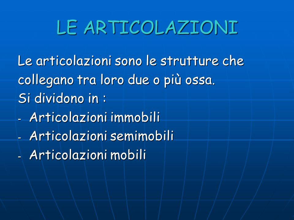 LE ARTICOLAZIONI Le articolazioni sono le strutture che collegano tra loro due o più ossa. Si dividono in : -A-A-A-Articolazioni immobili -A-A-A-Artic