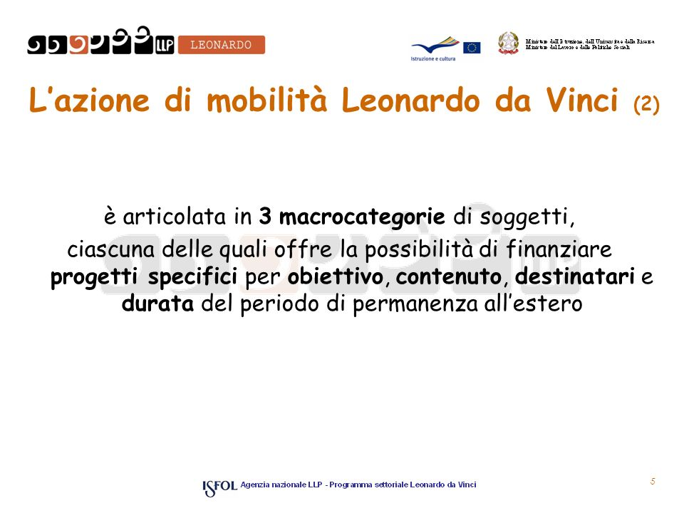 5 Lazione di mobilità Leonardo da Vinci (2) è articolata in 3 macrocategorie di soggetti, ciascuna delle quali offre la possibilità di finanziare progetti specifici per obiettivo, contenuto, destinatari e durata del periodo di permanenza allestero