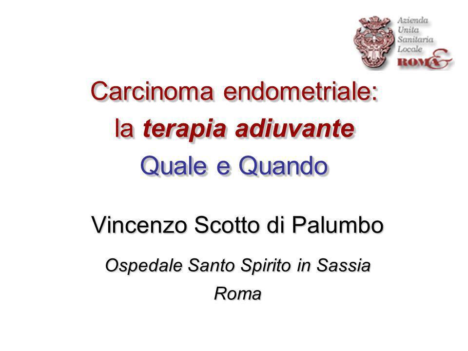 Carcinoma endometriale: la terapia adiuvante Quale e Quando Vincenzo Scotto di Palumbo Ospedale Santo Spirito in Sassia Roma